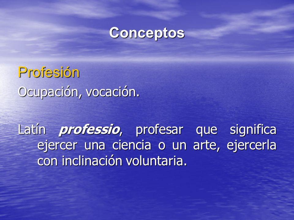 Conceptos Profesión Ocupación, vocación. Latín professio, profesar que significa ejercer una ciencia o un arte, ejercerla con inclinación voluntaria.