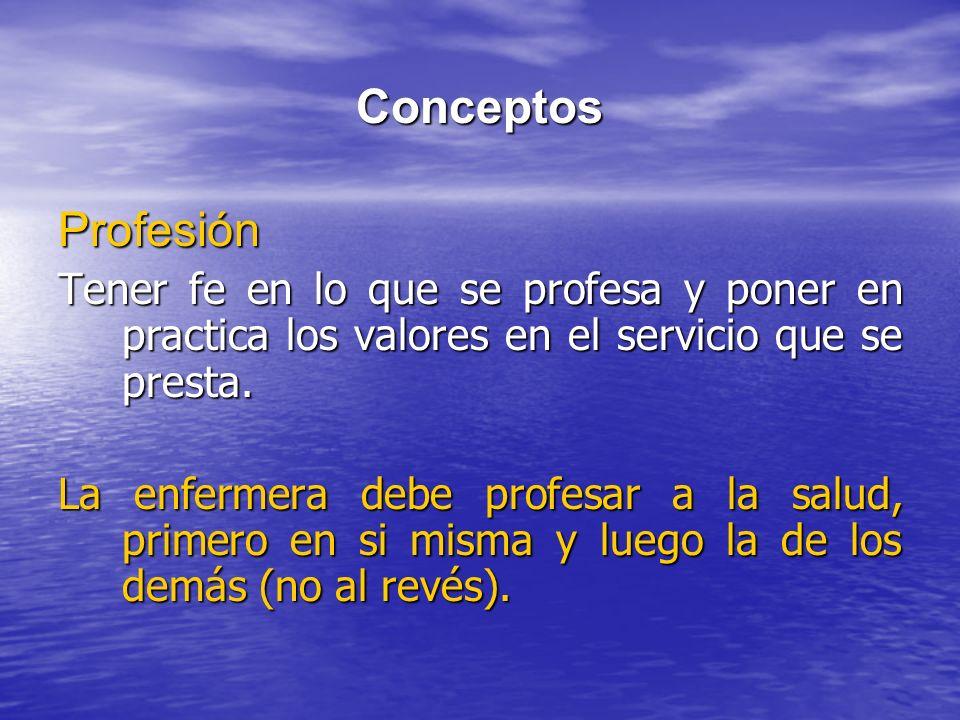 Conceptos Profesión Tener fe en lo que se profesa y poner en practica los valores en el servicio que se presta. La enfermera debe profesar a la salud,