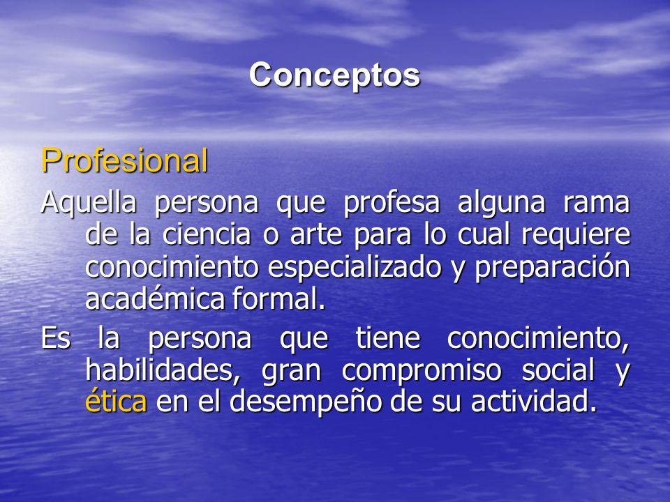 Conceptos Profesional Aquella persona que profesa alguna rama de la ciencia o arte para lo cual requiere conocimiento especializado y preparación acad