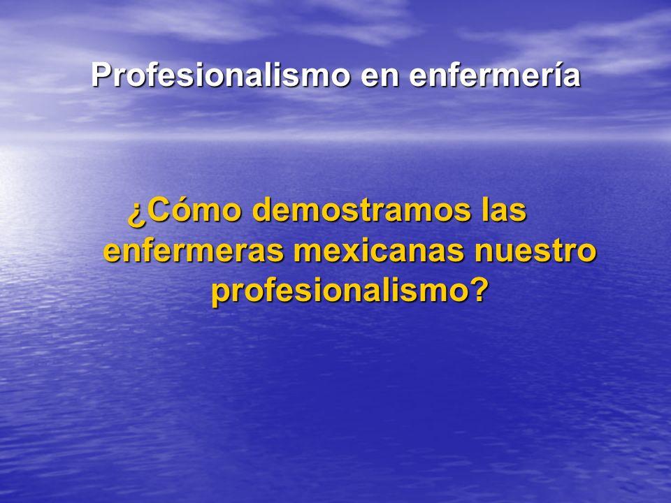 Profesionalismo en enfermería ¿Cómo demostramos las enfermeras mexicanas nuestro profesionalismo?