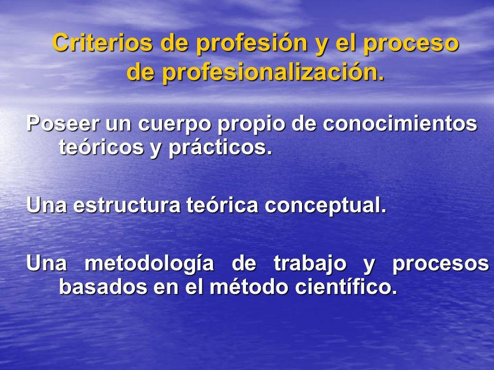Criterios de profesión y el proceso de profesionalización. Poseer un cuerpo propio de conocimientos teóricos y prácticos. Una estructura teórica conce