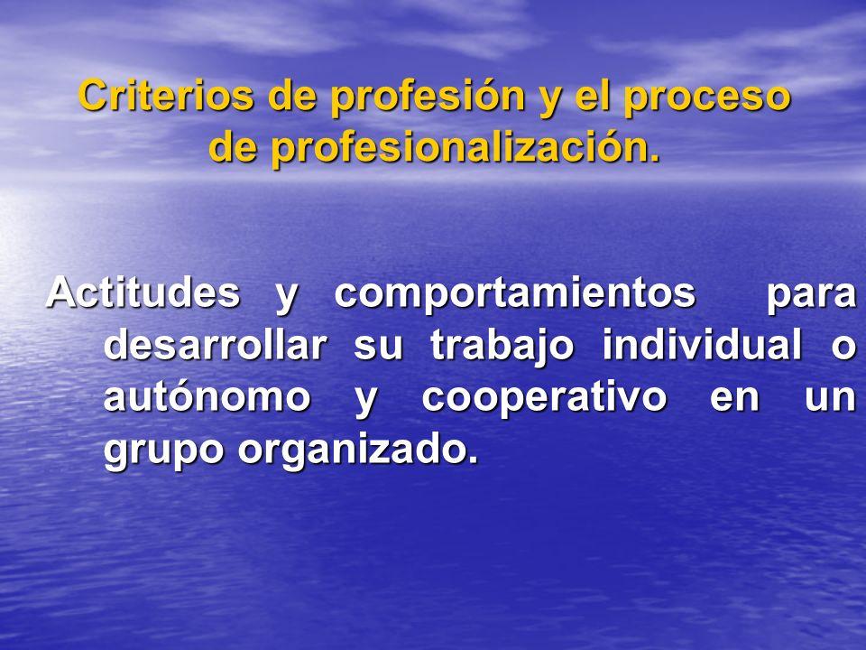 Criterios de profesión y el proceso de profesionalización. Actitudes y comportamientos para desarrollar su trabajo individual o autónomo y cooperativo