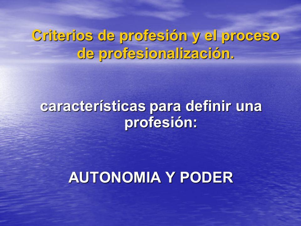 Criterios de profesión y el proceso de profesionalización. características para definir una profesión: AUTONOMIA Y PODER