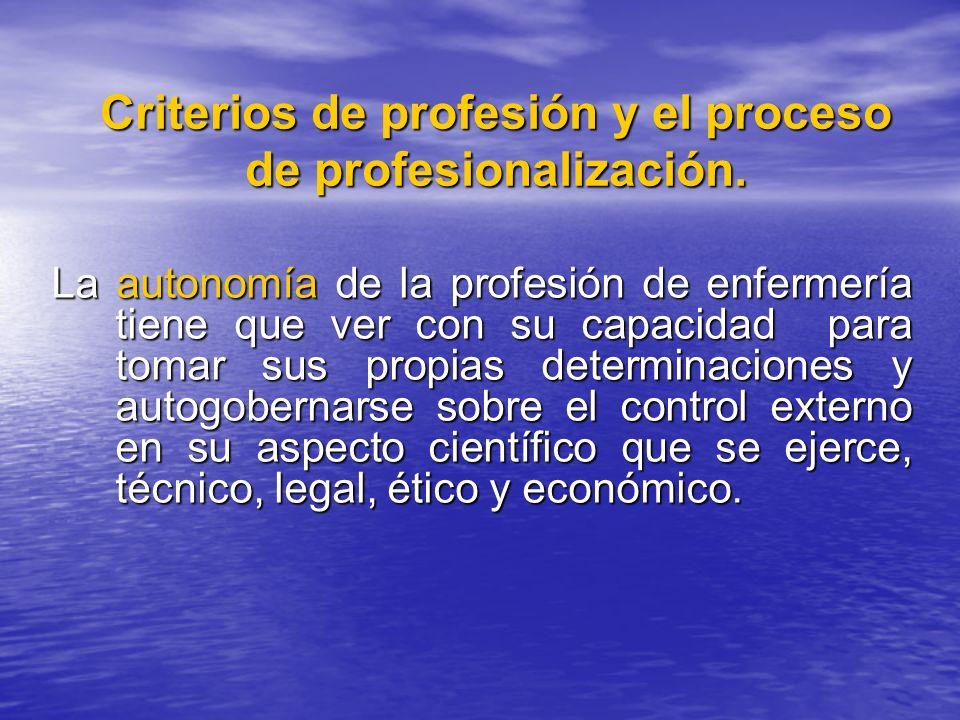Criterios de profesión y el proceso de profesionalización. La autonomía de la profesión de enfermería tiene que ver con su capacidad para tomar sus pr