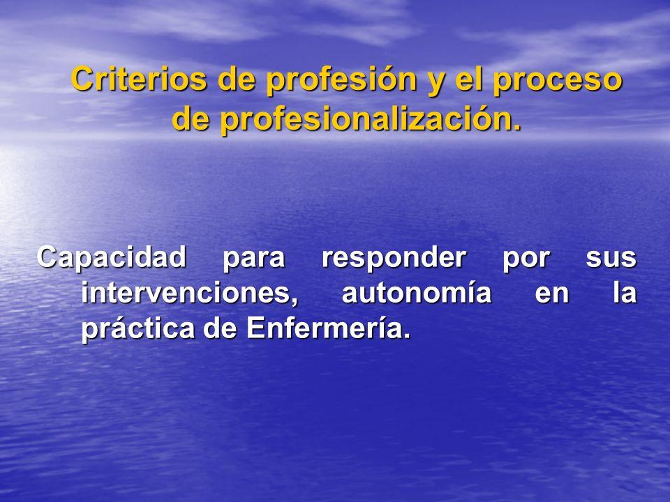 Criterios de profesión y el proceso de profesionalización. Capacidad para responder por sus intervenciones, autonomía en la práctica de Enfermería.