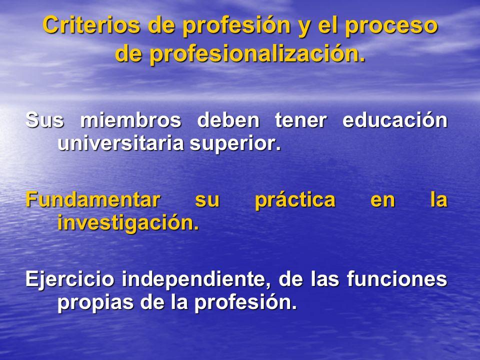 Criterios de profesión y el proceso de profesionalización. Sus miembros deben tener educación universitaria superior. Fundamentar su práctica en la in