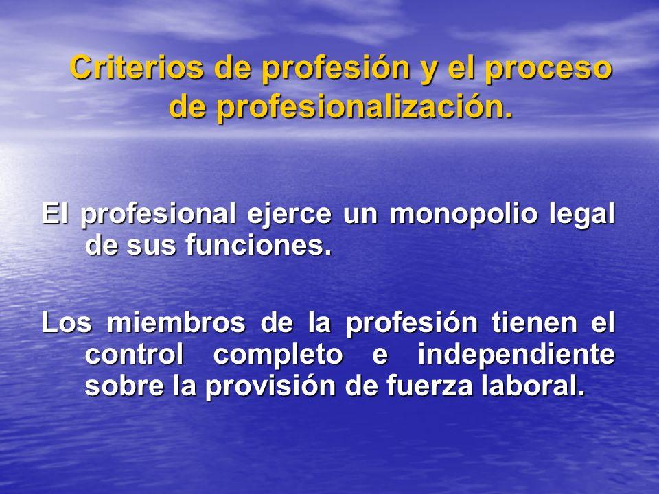Criterios de profesión y el proceso de profesionalización. El profesional ejerce un monopolio legal de sus funciones. Los miembros de la profesión tie