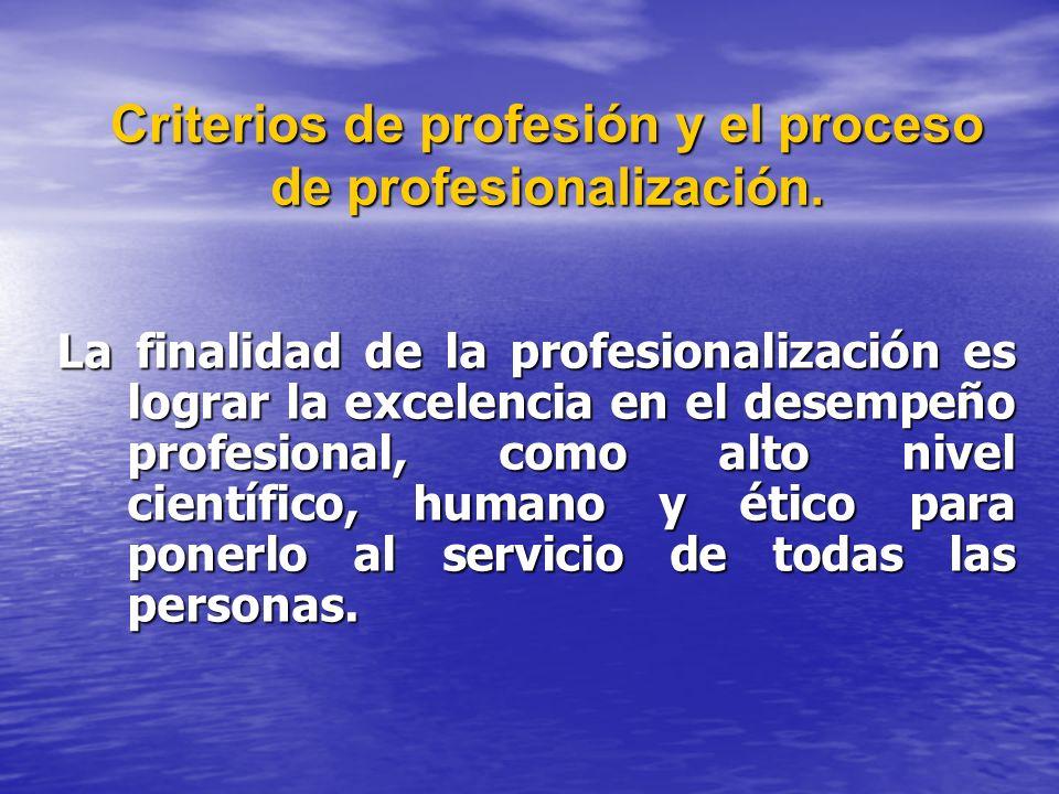 Criterios de profesión y el proceso de profesionalización. La finalidad de la profesionalización es lograr la excelencia en el desempeño profesional,
