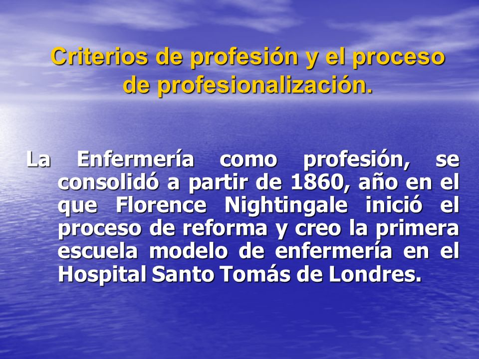 Criterios de profesión y el proceso de profesionalización. La Enfermería como profesión, se consolidó a partir de 1860, año en el que Florence Nightin