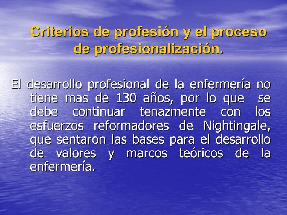 Criterios de profesión y el proceso de profesionalización. El desarrollo profesional de la enfermería no tiene mas de 130 años, por lo que se debe con