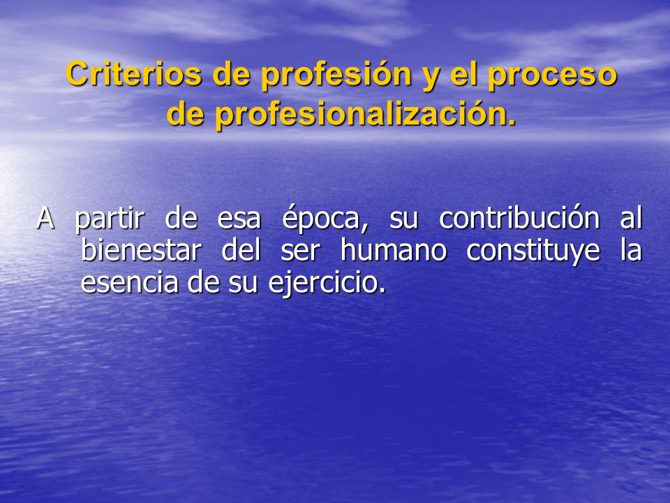 Criterios de profesión y el proceso de profesionalización. A partir de esa época, su contribución al bienestar del ser humano constituye la esencia de