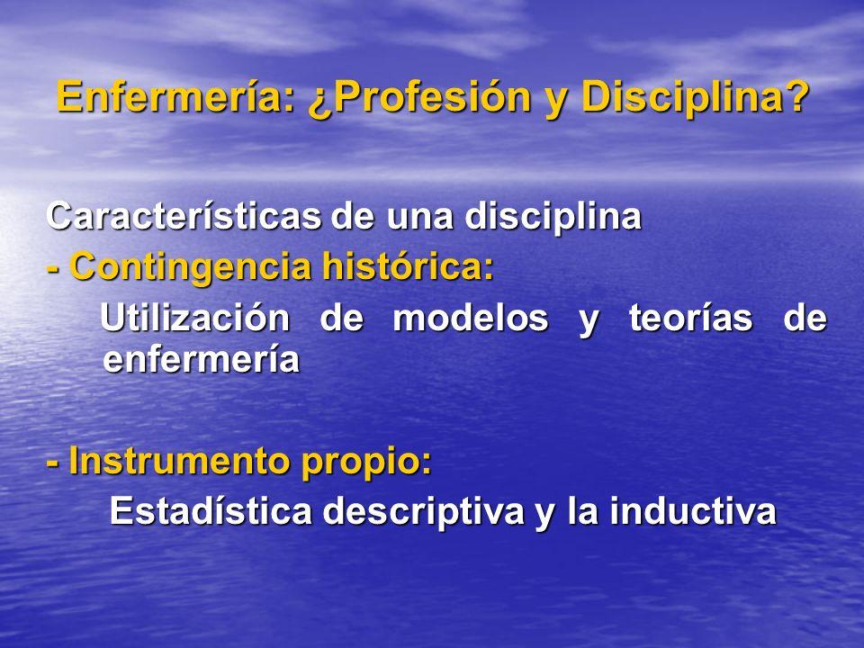 Enfermería: ¿Profesión y Disciplina? Características de una disciplina - Contingencia histórica: Utilización de modelos y teorías de enfermería Utiliz