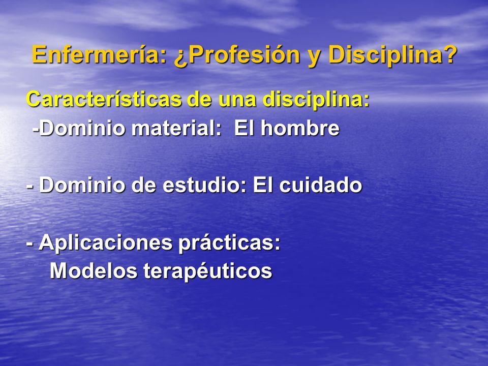 Enfermería: ¿Profesión y Disciplina? Características de una disciplina: -Dominio material: El hombre -Dominio material: El hombre - Dominio de estudio