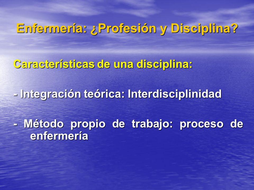 Enfermería: ¿Profesión y Disciplina? Características de una disciplina: - Integración teórica: Interdisciplinidad - Método propio de trabajo: proceso