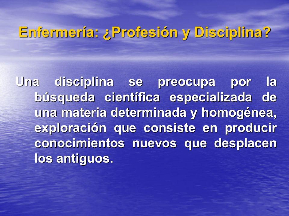 Enfermería: ¿Profesión y Disciplina? Una disciplina se preocupa por la búsqueda científica especializada de una materia determinada y homogénea, explo