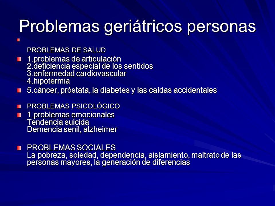 Problemas geriátricos personas PROBLEMAS DE SALUD 1.problemas de articulación 2.deficiencia especial de los sentidos 3.enfermedad cardiovascular 4.hip