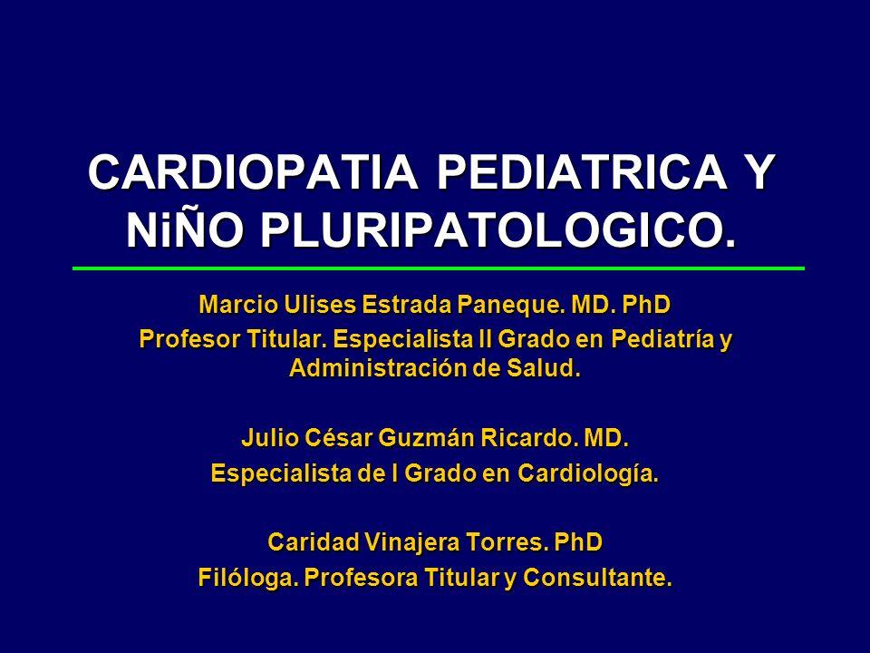 CARDIOPATIA PEDIATRICA Y NiÑO PLURIPATOLOGICO. Marcio Ulises Estrada Paneque. MD. PhD Profesor Titular. Especialista II Grado en Pediatría y Administr
