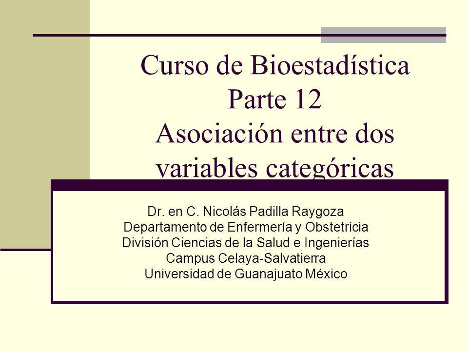 Curso de Bioestadística Parte 12 Asociación entre dos variables categóricas Dr. en C. Nicolás Padilla Raygoza Departamento de Enfermería y Obstetricia