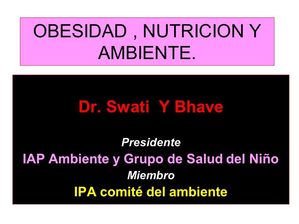 OBESIDAD, NUTRICION Y AMBIENTE. Dr. Swati Y Bhave Presidente IAP Ambiente y Grupo de Salud del Niño Miembro IPA comité del ambiente