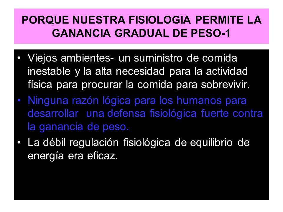 PORQUE NUESTRA FISIOLOGIA PERMITE LA GANANCIA GRADUAL DE PESO-1 Viejos ambientes- un suministro de comida inestable y la alta necesidad para la activi