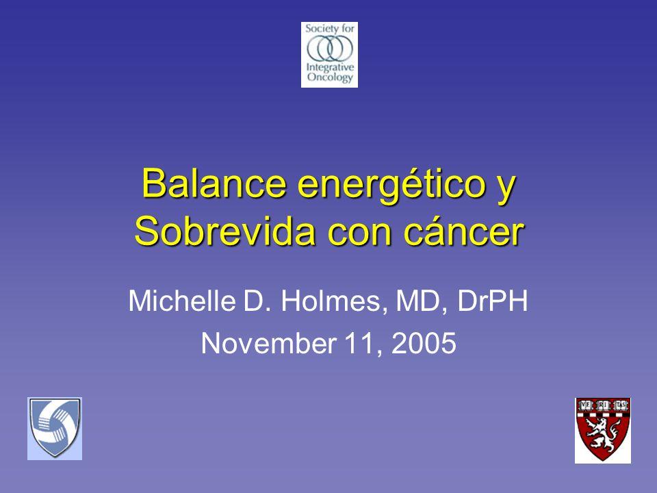 Balance energético y Sobrevida con cáncer Michelle D. Holmes, MD, DrPH November 11, 2005