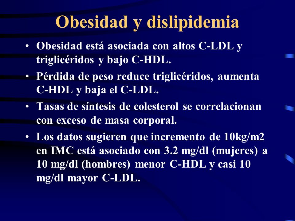 Obesidad y dislipidemia Obesidad está asociada con altos C-LDL y triglicéridos y bajo C-HDL. Pérdida de peso reduce triglicéridos, aumenta C-HDL y baj