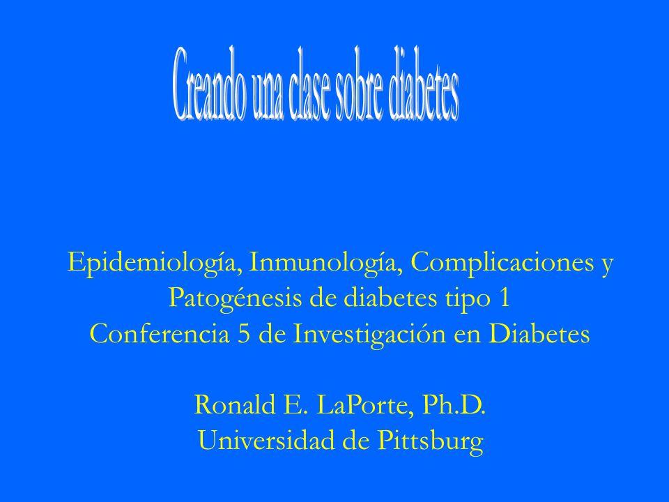 Epidemiología, Inmunología, Complicaciones y Patogénesis de diabetes tipo 1 Conferencia 5 de Investigación en Diabetes Ronald E. LaPorte, Ph.D. Univer