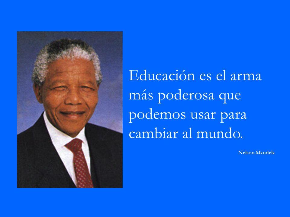 Educación es el arma más poderosa que podemos usar para cambiar al mundo. Nelson Mandela