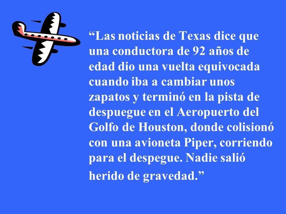 Las noticias de Texas dice que una conductora de 92 años de edad dio una vuelta equivocada cuando iba a cambiar unos zapatos y terminó en la pista de despuegue en el Aeropuerto del Golfo de Houston, donde colisionó con una avioneta Piper, corriendo para el despegue.
