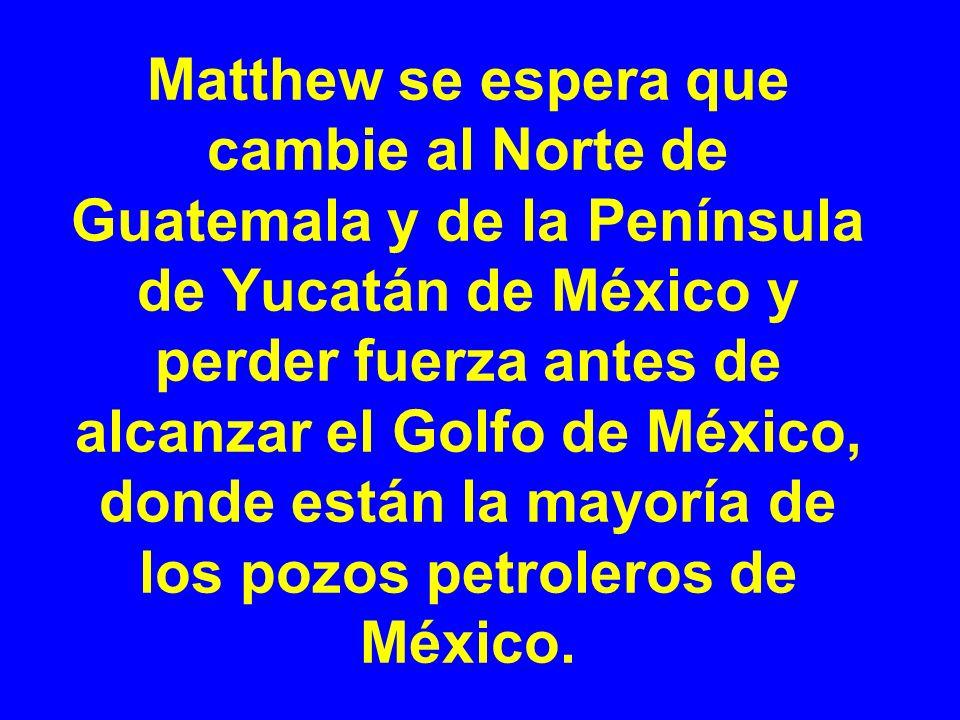 Matthew se espera que cambie al Norte de Guatemala y de la Península de Yucatán de México y perder fuerza antes de alcanzar el Golfo de México, donde
