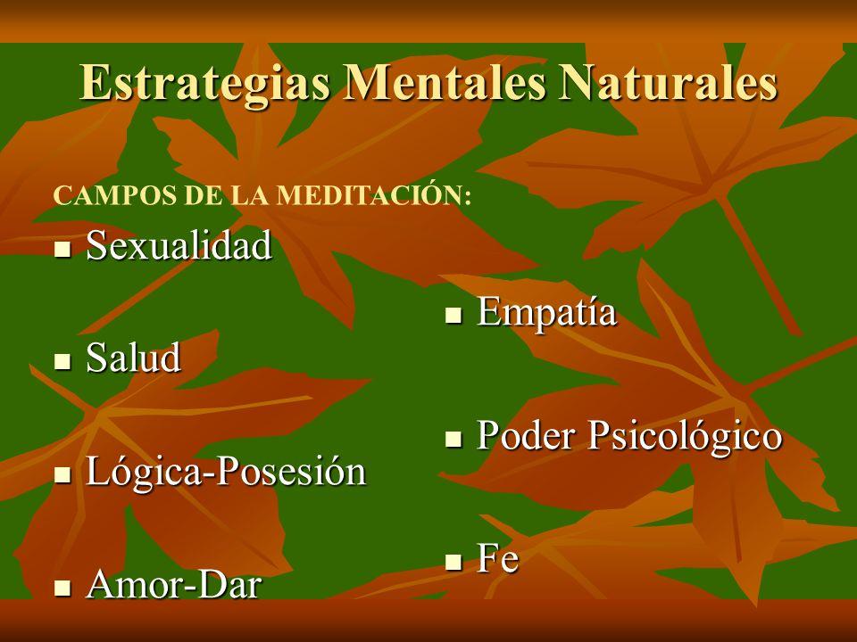 Estrategias Mentales Naturales Sexualidad Sexualidad Salud Salud Lógica-Posesión Lógica-Posesión Amor-Dar Amor-Dar Empatía Empatía Poder Psicológico Poder Psicológico Fe Fe CAMPOS DE LA MEDITACIÓN: