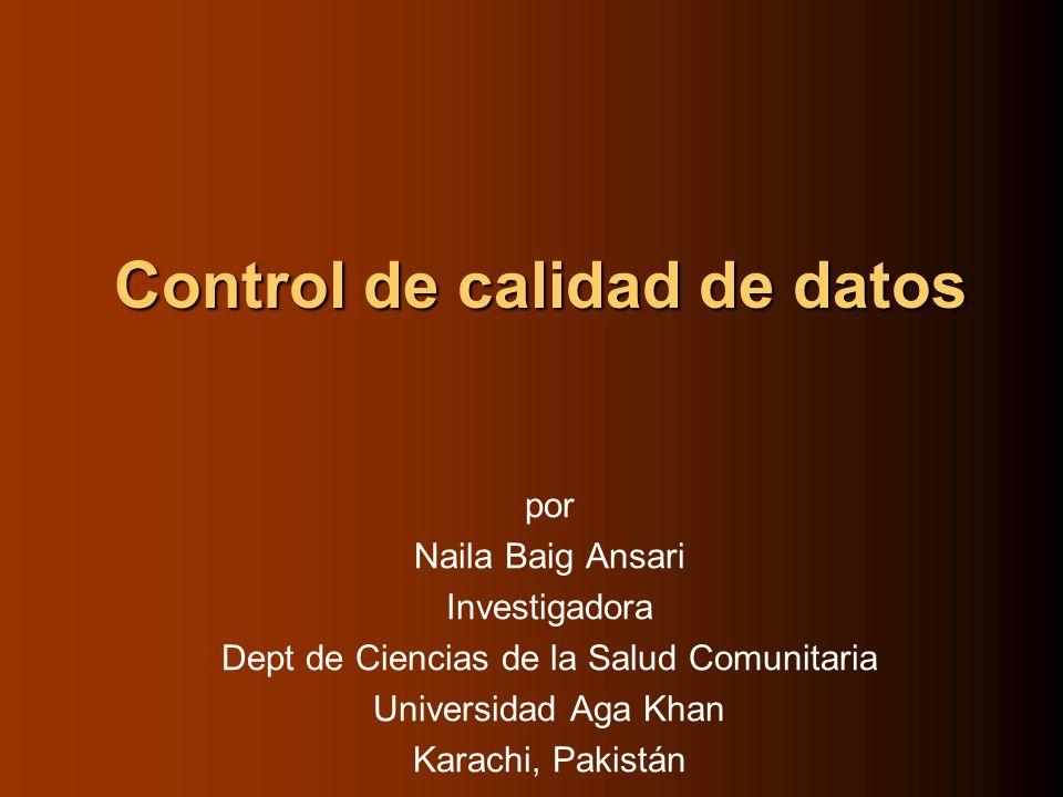 Control de calidad de datos por Naila Baig Ansari Investigadora Dept de Ciencias de la Salud Comunitaria Universidad Aga Khan Karachi, Pakistán
