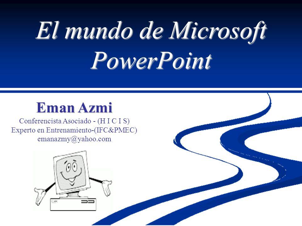 El mundo de Microsoft PowerPoint Eman Azmi Conferencista Asociado - (H I C I S) Experto en Entrenamiento-(IFC&PMEC) emanazmy@yahoo.com