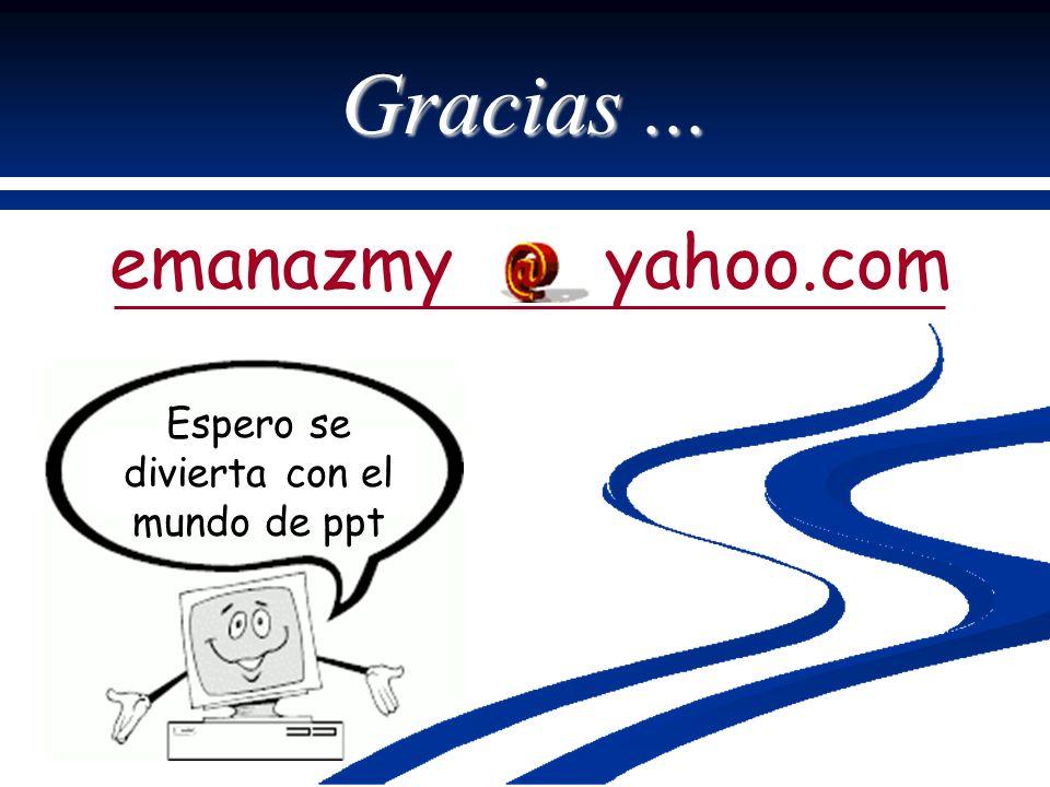 Gracias... emanazmy yahoo.com Espero se divierta con el mundo de ppt