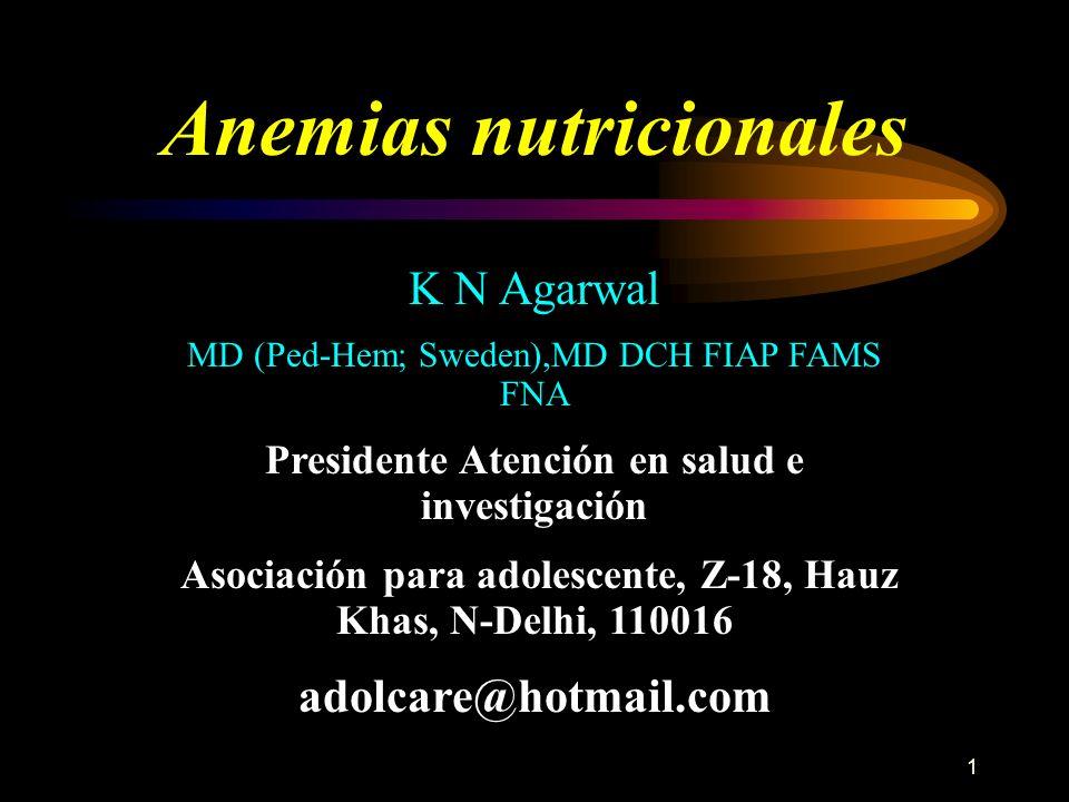 1 Anemias nutricionales K N Agarwal MD (Ped-Hem; Sweden),MD DCH FIAP FAMS FNA Presidente Atención en salud e investigación Asociación para adolescente