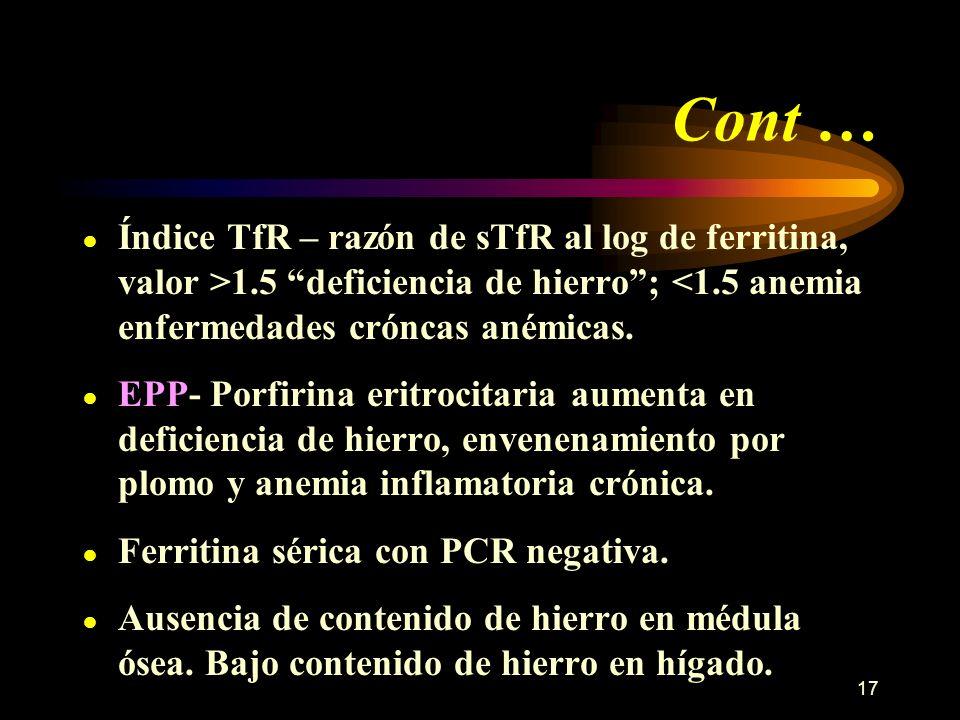 17 Cont … Índice TfR – razón de sTfR al log de ferritina, valor >1.5 deficiencia de hierro; <1.5 anemia enfermedades cróncas anémicas. EPP- Porfirina