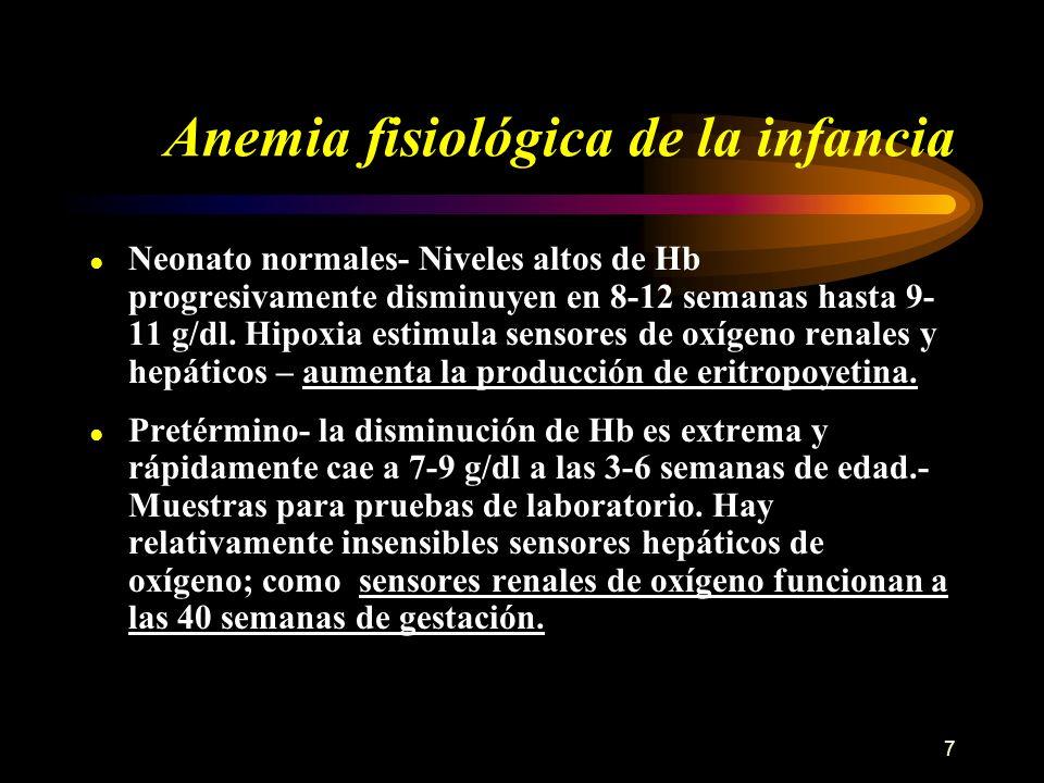 7 Anemia fisiológica de la infancia Neonato normales- Niveles altos de Hb progresivamente disminuyen en 8-12 semanas hasta 9- 11 g/dl. Hipoxia estimul