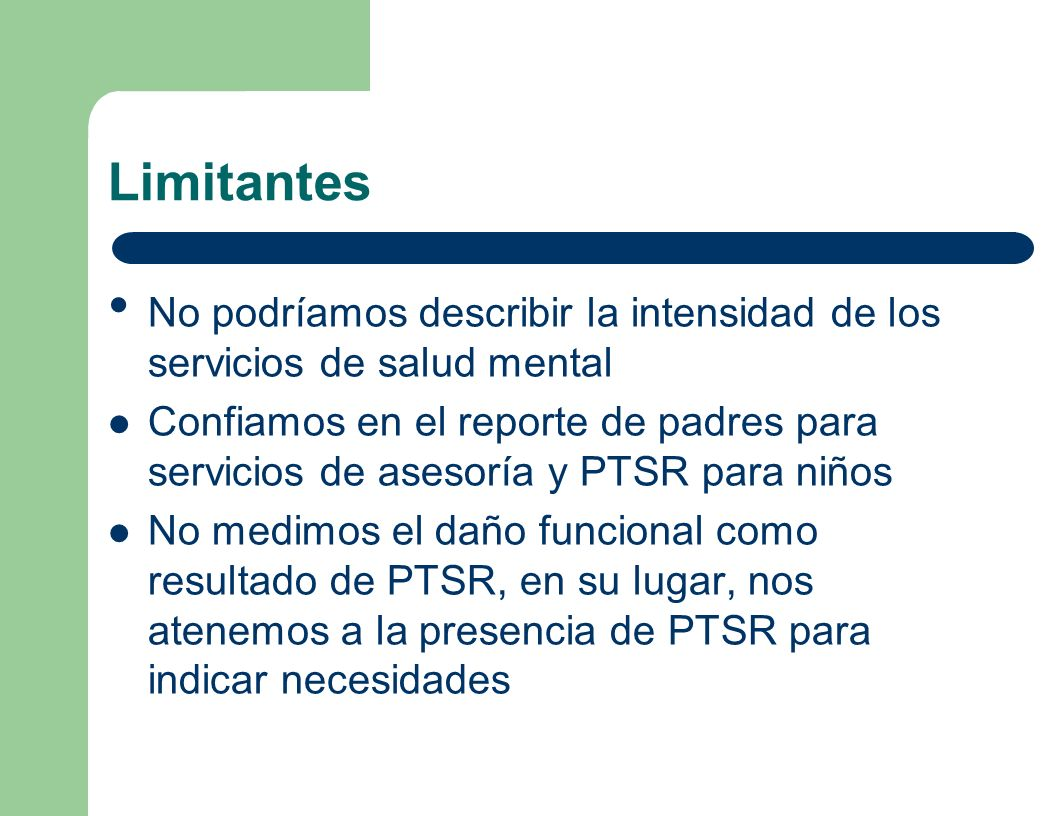 Limitantes No podríamos describir la intensidad de los servicios de salud mental Confiamos en el reporte de padres para servicios de asesoría y PTSR p