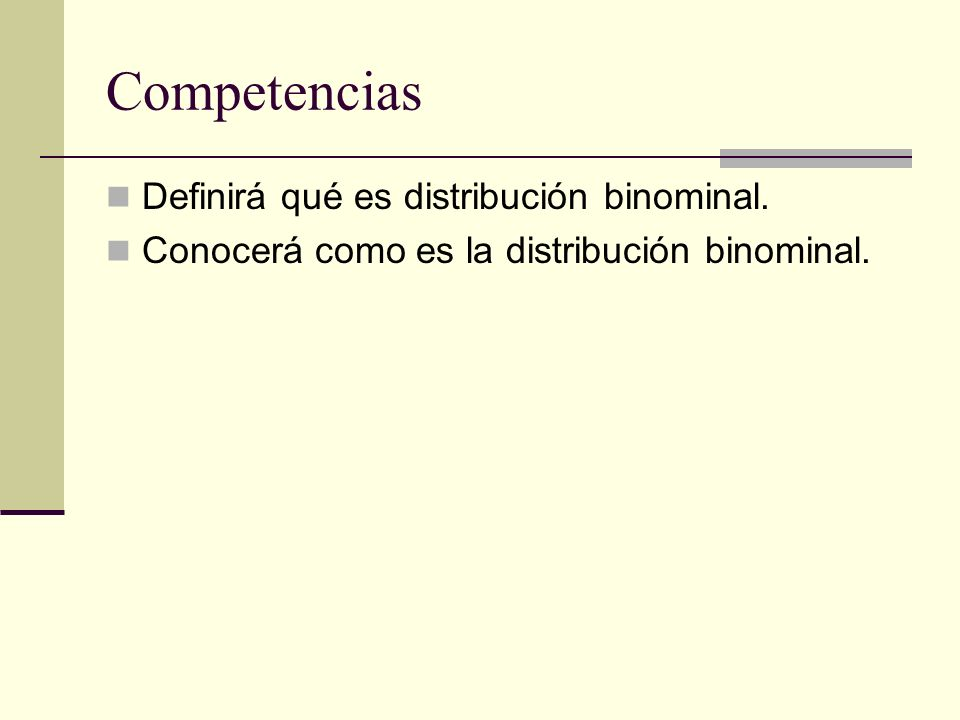 Competencias Definirá qué es distribución binominal. Conocerá como es la distribución binominal.