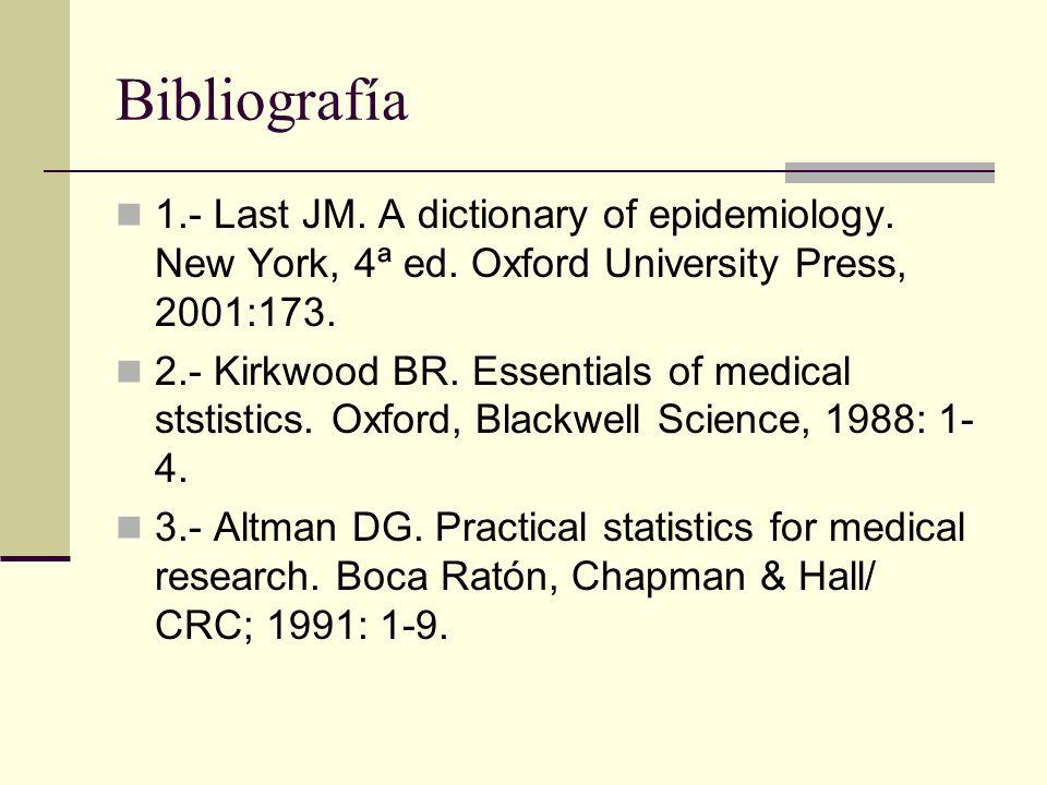 Bibliografía 1.- Last JM. A dictionary of epidemiology. New York, 4ª ed. Oxford University Press, 2001:173. 2.- Kirkwood BR. Essentials of medical sts