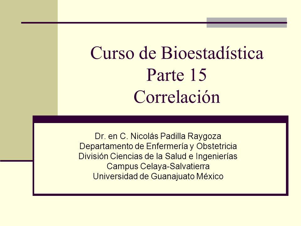 Curso de Bioestadística Parte 15 Correlación Dr. en C. Nicolás Padilla Raygoza Departamento de Enfermería y Obstetricia División Ciencias de la Salud