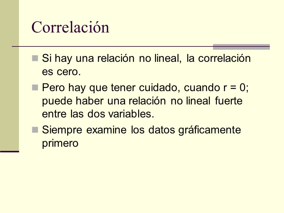 Correlación Si hay una relación no lineal, la correlación es cero. Pero hay que tener cuidado, cuando r = 0; puede haber una relación no lineal fuerte