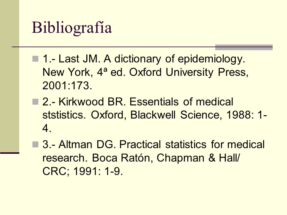 Bibliografía 1.- Last JM. A dictionary of epidemiology. New York, 4ª ed. Oxford University Press, 2001:173. 2.- Kirkwood BR. Essentials of medical sts