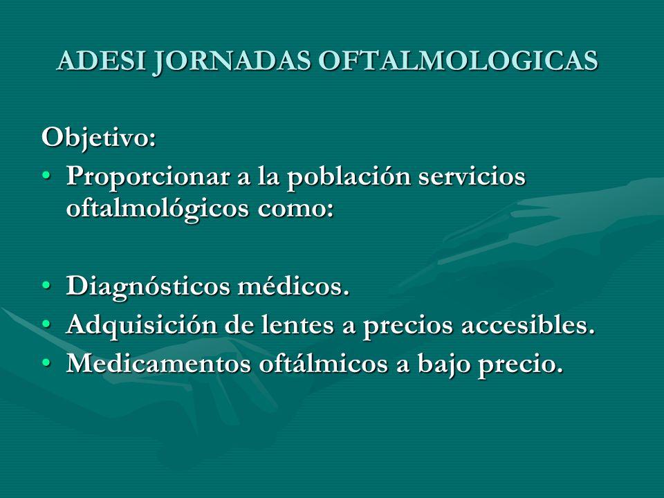 ADESI JORNADAS OFTALMOLOGICAS Objetivo: Proporcionar a la población servicios oftalmológicos como:Proporcionar a la población servicios oftalmológicos como: Diagnósticos médicos.Diagnósticos médicos.