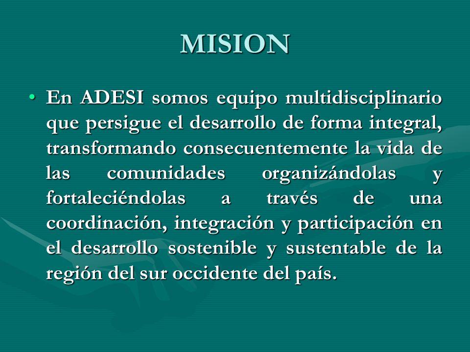 MISION En ADESI somos equipo multidisciplinario que persigue el desarrollo de forma integral, transformando consecuentemente la vida de las comunidades organizándolas y fortaleciéndolas a través de una coordinación, integración y participación en el desarrollo sostenible y sustentable de la región del sur occidente del país.En ADESI somos equipo multidisciplinario que persigue el desarrollo de forma integral, transformando consecuentemente la vida de las comunidades organizándolas y fortaleciéndolas a través de una coordinación, integración y participación en el desarrollo sostenible y sustentable de la región del sur occidente del país.