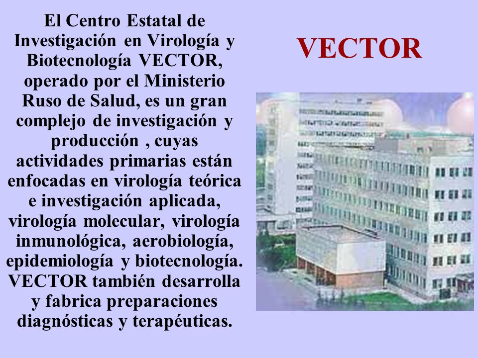 VECTOR El Centro Estatal de Investigación en Virología y Biotecnología VECTOR, operado por el Ministerio Ruso de Salud, es un gran complejo de investi