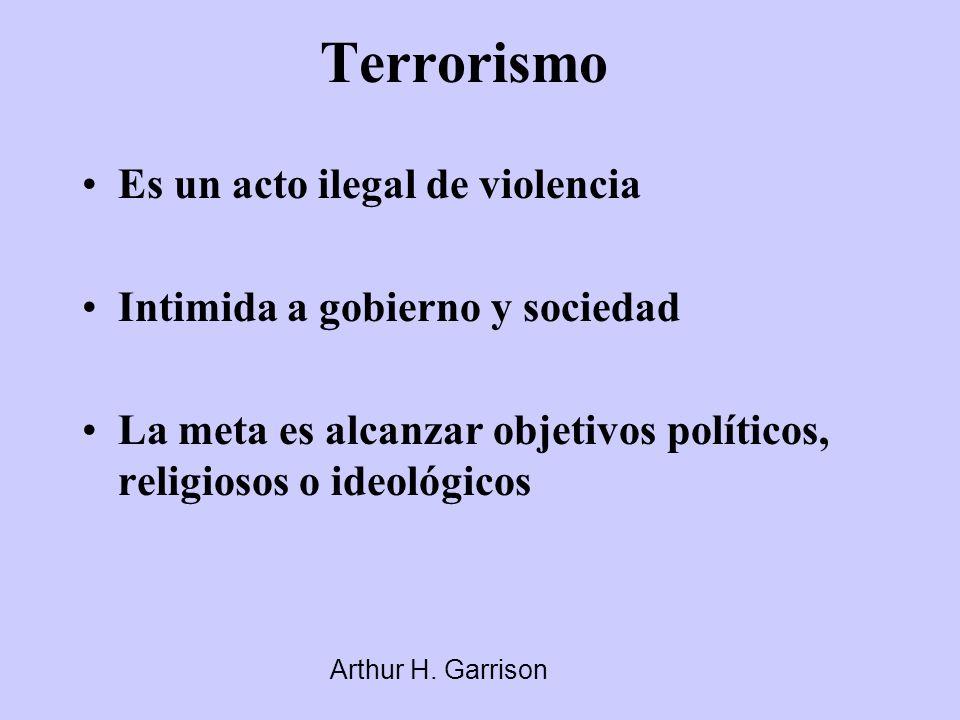 Terrorismo Es un acto ilegal de violencia Intimida a gobierno y sociedad La meta es alcanzar objetivos políticos, religiosos o ideológicos Arthur H. G