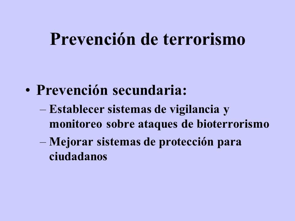 Prevención de terrorismo Prevención secundaria: –Establecer sistemas de vigilancia y monitoreo sobre ataques de bioterrorismo –Mejorar sistemas de pro
