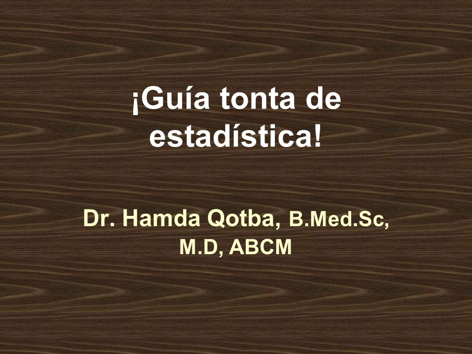 ¡Guía tonta de estadística! Dr. Hamda Qotba, B.Med.Sc, M.D, ABCM