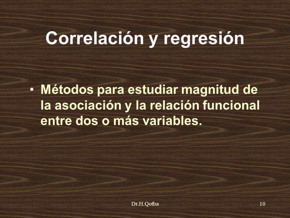 Dr.H.Qotba10 Correlación y regresión Métodos para estudiar magnitud de la asociación y la relación funcional entre dos o más variables.